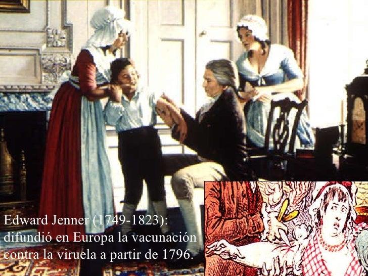 Edward Jenner (1749-1823): difundió en Europa la vacunación contra la viruela a partir de 1796.