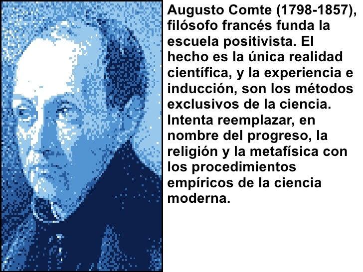 <ul><li>Augusto Comte (1798-1857), filósofo francés funda la escuela positivista. El hecho es la única realidad científica...
