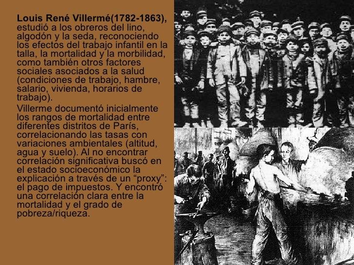 <ul><li>Louis René Villermé(1782-1863),  estudió a los obreros del lino, algodón y la seda, reconociendo los efectos del t...