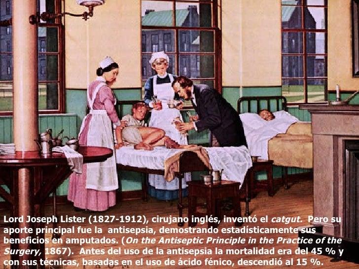 Lord Joseph Lister (1827-1912), cirujano inglés, inventó el  catgut.  Pero su aporte principal fue la  antisepsia, demostr...