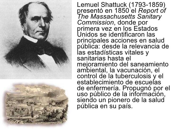 <ul><li>Lemuel Shattuck (1793-1859) presentó en 1850 el  Report of The Massachusetts Sanitary Commission , donde por prime...