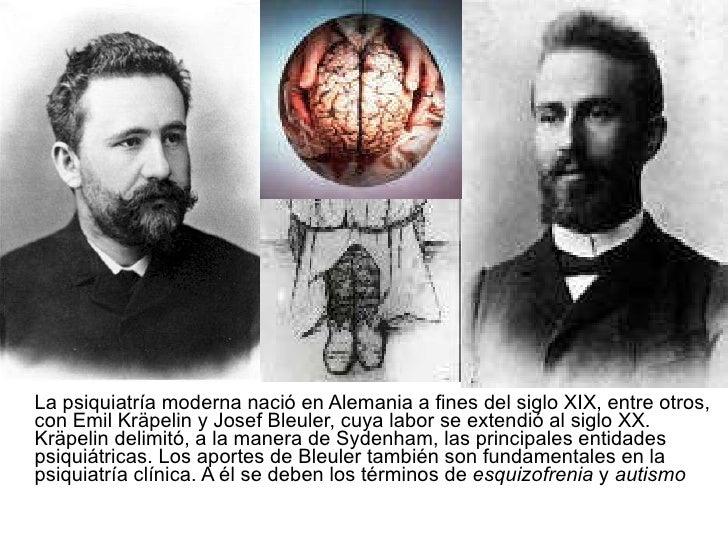 <ul><li>La psiquiatría moderna nació en Alemania a fines del siglo XIX, entre otros, con Emil Kräpelin y Josef Bleuler, cu...