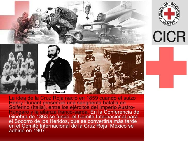 <ul><li>La idea de la Cruz Roja nació en 1859 cuando el suizo Henry Dunant presenció una sangrienta batalla en Solferino (...