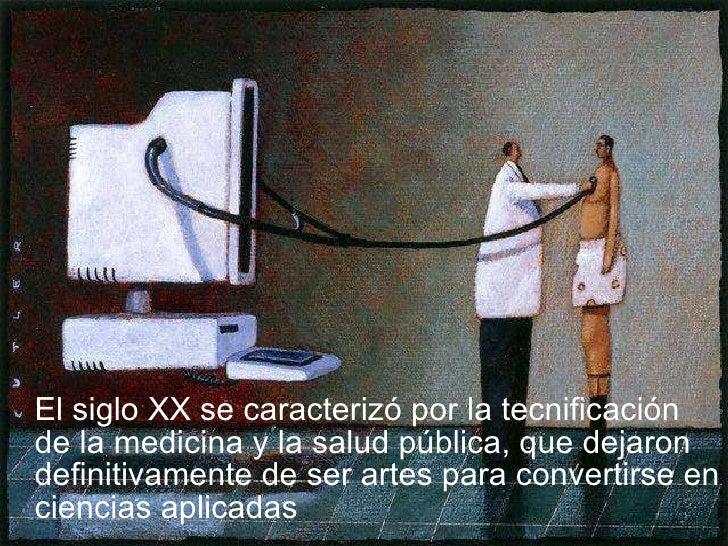 <ul><li>El siglo XX se caracterizó por la tecnificación de la medicina y la salud pública, que dejaron definitivamente de ...