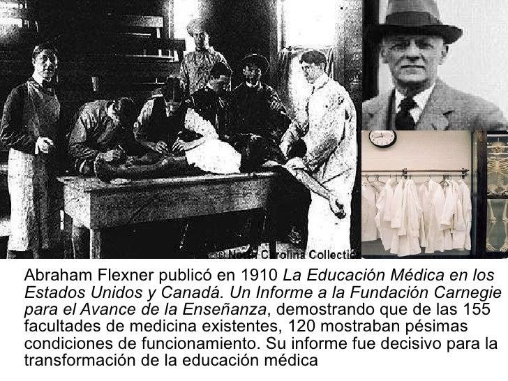 <ul><li>Abraham Flexner publicó en 1910  La Educación Médica en los Estados Unidos y Canadá. Un Informe a la Fundación Car...