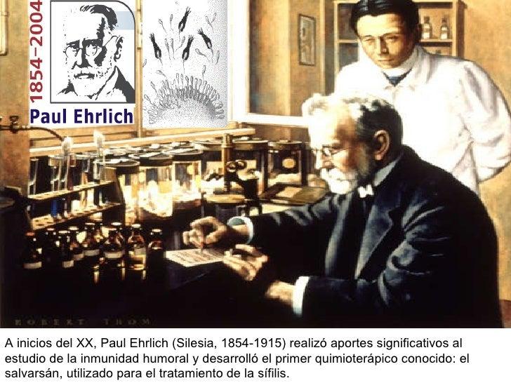 A inicios del XX, Paul Ehrlich (Silesia,  1854-1915)  realizó aportes significativos al estudio de la inmunidad humoral y ...