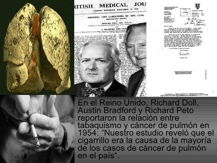 <ul><li>En el Reino Unido, Richard Doll, Austin Bradford y Richard Peto reportaron la relación entre tabaquismo y cáncer d...