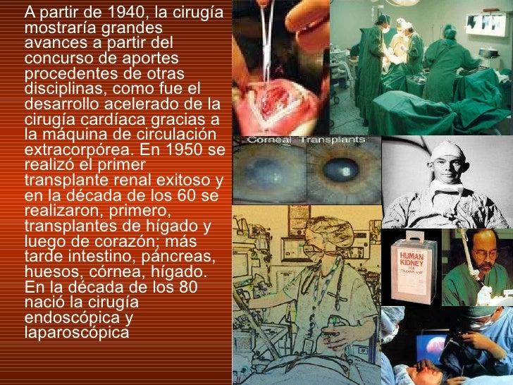 <ul><li>A partir de 1940, la cirugía mostraría grandes avances a partir del concurso de aportes procedentes de otras disci...