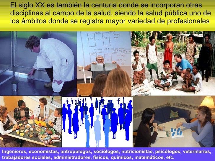<ul><li>El siglo XX es también la centuria donde se incorporan otras disciplinas al campo de la salud, siendo la salud púb...