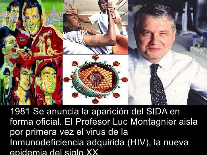 <ul><li>1981 Se anuncia la aparición del SIDA en forma oficial. El Profesor Luc Montagnier aisla por primera vez el virus ...
