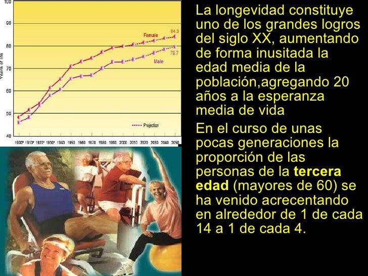 <ul><li>La longevidad constituye uno de los grandes logros del siglo XX, aumentando de forma inusitada la edad media de la...