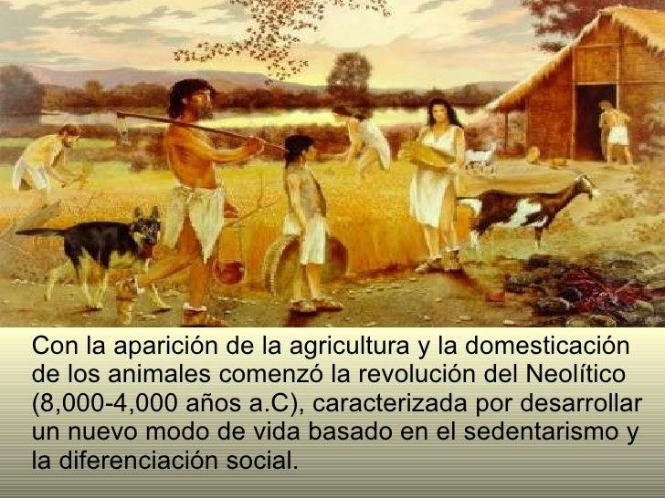 <ul><li>Con la aparición de la agricultura y la domesticación de los animales comenzó la revolución del Neolítico (8,000-4...