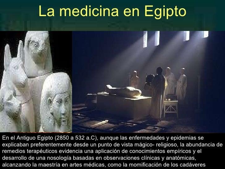 La medicina en Egipto En el Antiguo Egipto (2850 a 532 a.C), aunque las enfermedades y epidemias se explicaban preferentem...