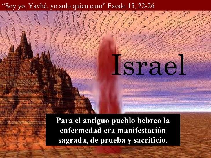 """"""" Soy yo, Yavhé, yo solo quien curo"""" Exodo 15, 22-26 Israel Para el antiguo pueblo hebreo la enfermedad era manifestación ..."""
