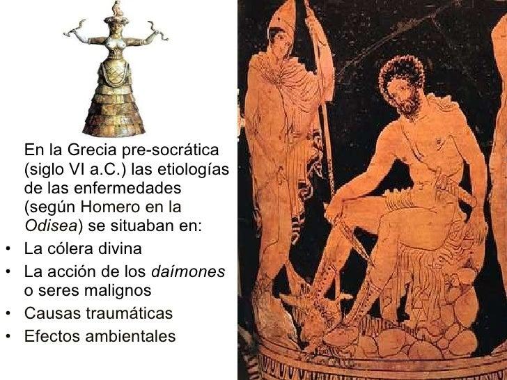 <ul><li>En la Grecia pre-socrática (siglo VI a.C.) las etiologías de las enfermedades (según  Homero en la  Odisea )  se s...