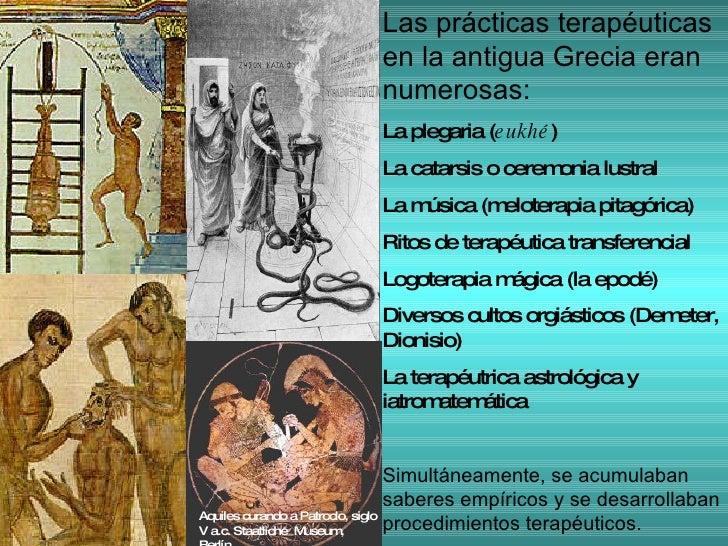Las prácticas terapéuticas en la antigua Grecia eran numerosas: La plegaria ( eukhé ) La catarsis o ceremonia lustral La m...
