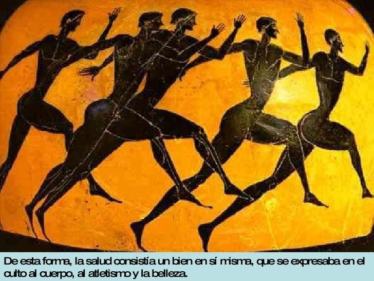 De esta forma, la salud consistía un bien en sí misma, que se expresaba en el culto al cuerpo, al atletismo y la belleza.