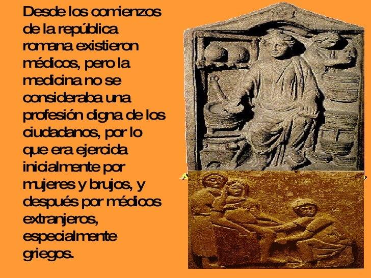 Desde los comienzos de la república romana existieron médicos, pero la medicina no se consideraba una profesión digna de l...