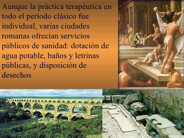 Aunque la práctica terapéutica en todo el período clásico fue individual, varias ciudades romanas ofrecían servicios públi...