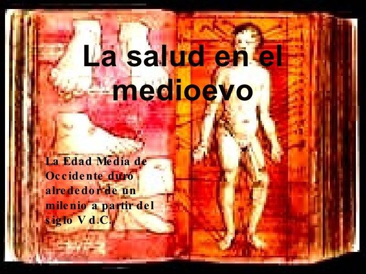 La salud en el medioevo La Edad Media de Occidente duró alrededor de un milenio a partir del siglo V d.C.