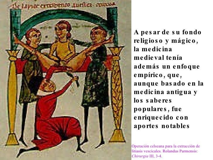 A pesar de su fondo religioso y mágico, la medicina medieval tenía además un enfoque empírico, que, aunque basado en la me...