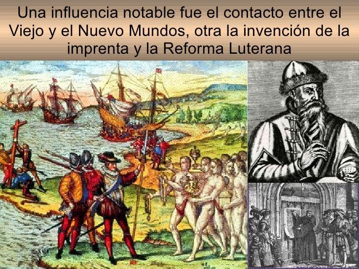 Una influencia notable fue el contacto entre el Viejo y el Nuevo Mundos, otra la invención de la imprenta y la Reforma Lut...