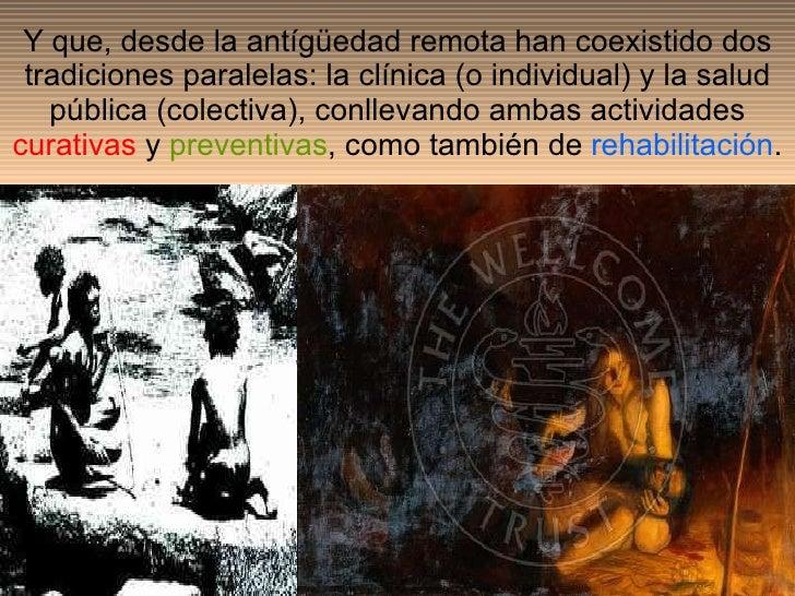 Y que, desde la antígüedad remota han coexistido dos tradiciones paralelas: la clínica (o individual) y la salud pública (...