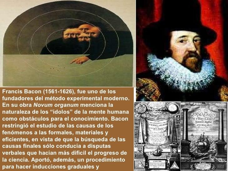 Francis Bacon (1561-1626), fue uno de los fundadores del método experimental moderno. En su obra  Novum organum  menciona ...