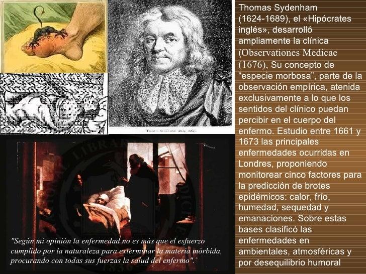 Thomas Sydenham (1624-1689),  el «Hipócrates inglés», desarrolló ampliamente la clínica ( Observationes Medicae (1676),  S...