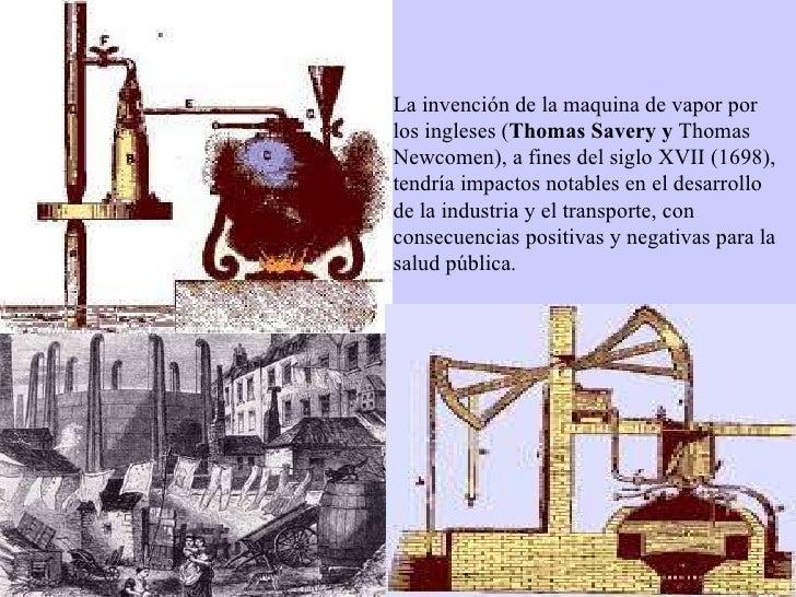 La invención de la maquina de vapor por los ingleses ( Thomas Savery y  Thomas Newcomen), a fines del siglo XVII (1698), t...