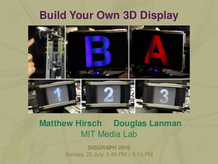 Matthew Hirsch<br />Douglas Lanman<br />Build Your Own 3D Display<br />MIT Media Lab<br />SIGGRAPH 2010<br />Sunday, 25 Ju...