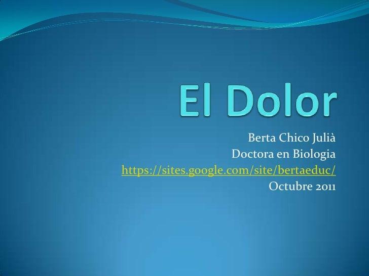 El Dolor<br />Berta Chico Julià<br />Doctora en Biologia<br />https://sites.google.com/site/bertaeduc/<br />Octubre 2011<b...