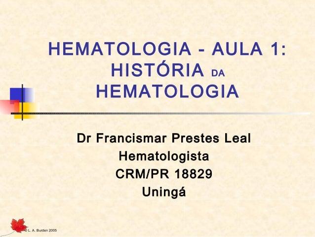 © L. A. Burden 2005 HEMATOLOGIA - AULA 1: HISTÓRIA DA HEMATOLOGIA Dr Francismar Prestes Leal Hematologista CRM/PR 18829 Un...