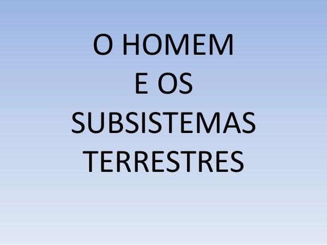 O HOMEM E OS SUBSISTEMAS TERRESTRES