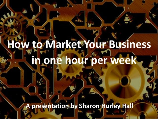 How to Market Your Business in one hour per week  A presentation by Sharon Hurley Hall