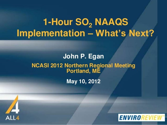 1-Hour SO2 NAAQS Implementation – What's Next? John P. Egan NCASI 2012 Northern Regional Meeting Portland, ME May 10, 2012