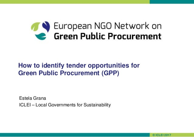 © ICLEI 2017 How to identify tender opportunities for Green Public Procurement (GPP) Estela Grana ICLEI – Local Government...