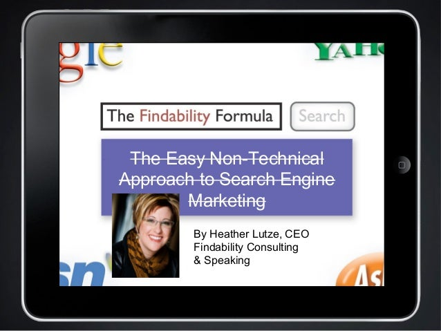 The Easy Non-Technical Approach to Search Engine Marketing By Heather Lutze, CEO Findability Consulting & Speaking