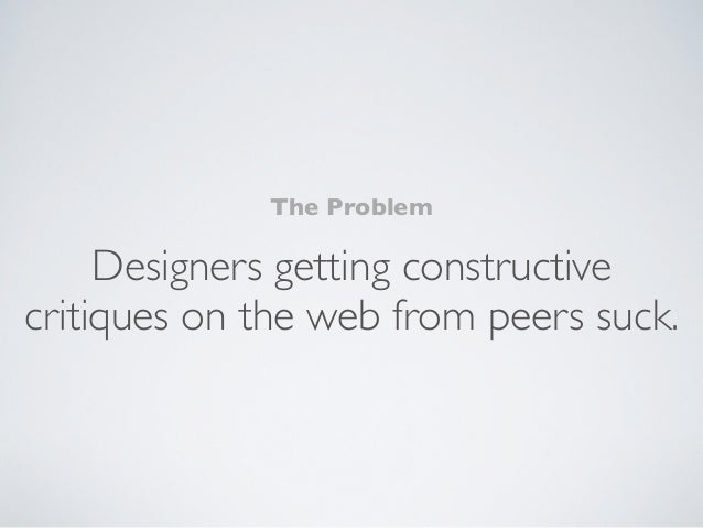 The Problem     Designers getting constructivecritiques on the web from peers suck.