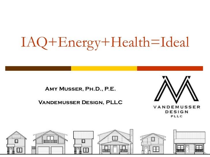 IAQ+Energy+Health=Ideal   Amy Musser, Ph.D., P.E.  Vandemusser Design, PLLC