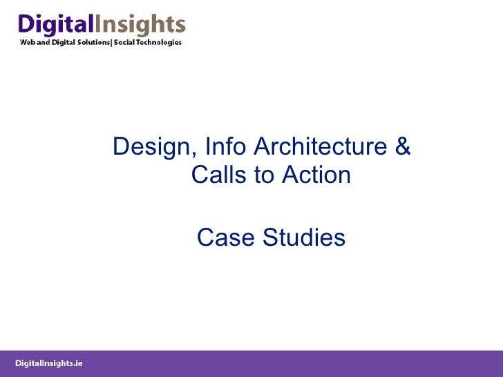 <ul><li>Design, Info Architecture & Calls to Action </li></ul><ul><li>Case Studies </li></ul>