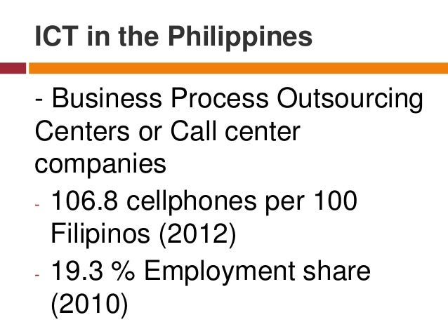 - Business Process Outsourcing Centers or Call center companies - 106.8 cellphones per 100 Filipinos (2012) - 19.3 % Emplo...