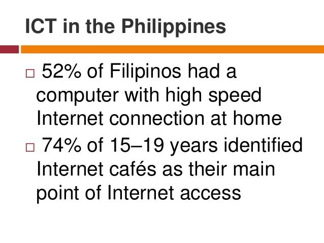  52% of Filipinos had a computer with high speed Internet connection at home  74% of 15–19 years identified Internet caf...