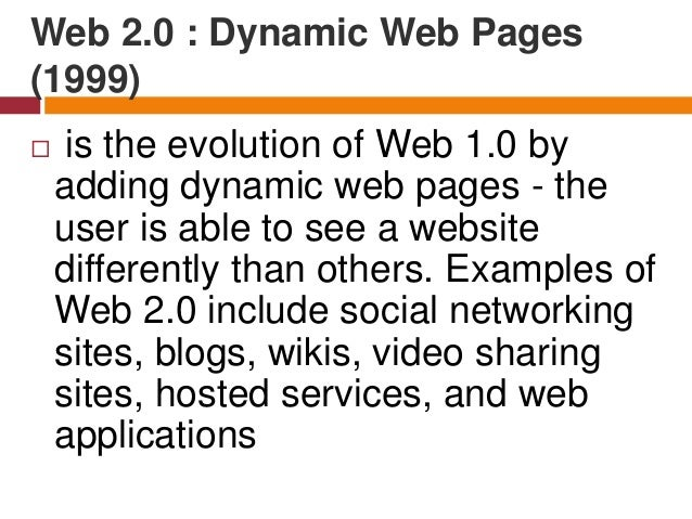 Web 2.0 : Dynamic Web Pages (1999)  Web 2.0 allows users to interact with the page: instead of just reading a page, the u...