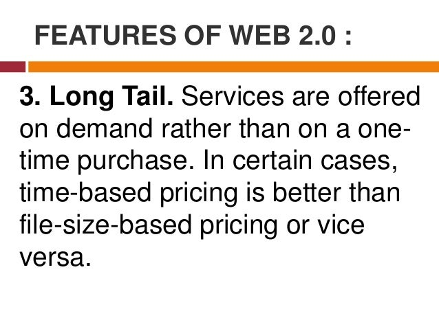 FEATURES OF WEB 2.0 : Long Tail is synonymous to subscribing to a data plan that charges you for the amount of time you sp...