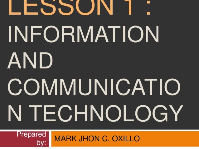 LESSON 1 : INFORMATION AND COMMUNICATIO N TECHNOLOGY Prepared by: MARK JHON C. OXILLO