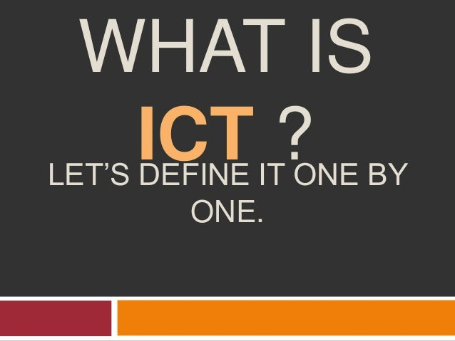 WHAT IS ICT ?LET'S DEFINE IT ONE BY ONE.