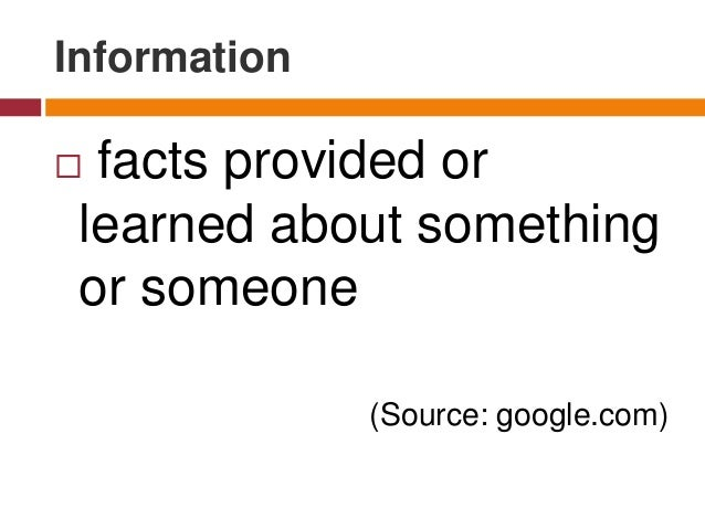Information  facts provided or learned about something or someone (Source: google.com)