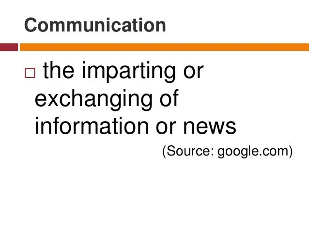 Communication  the imparting or exchanging of information or news (Source: google.com)