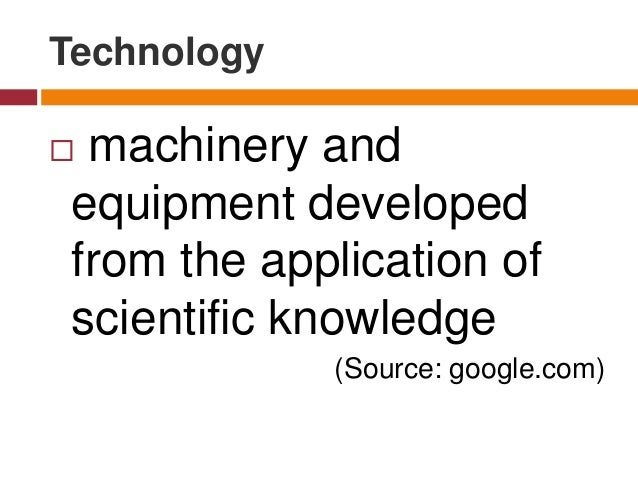 Technology  machinery and equipment developed from the application of scientific knowledge (Source: google.com)